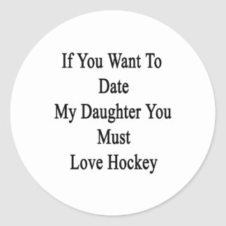 If You Want To Date My Daughter You Must Love Hock Classic Round Sticker