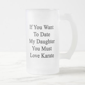 If You Want To Date My Daughter You Must Love Kara Beer Mugs