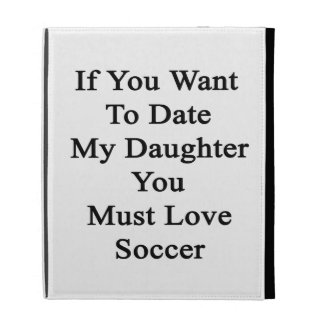 If You Want To Date My Daughter You Must Love Socc iPad Cases