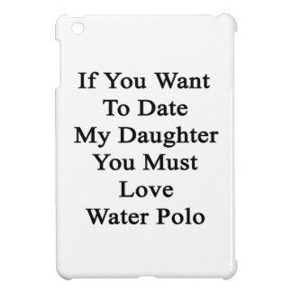 If You Want To Date My Daughter You Must Love Wate iPad Mini Covers