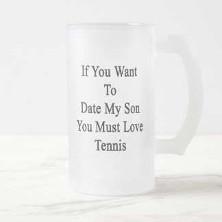 If You Want To Date My Son You Must Love Tennis 16 Oz Frosted Glass Beer Mug