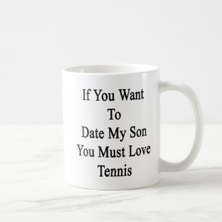 If You Want To Date My Son You Must Love Tennis Classic White Coffee Mug