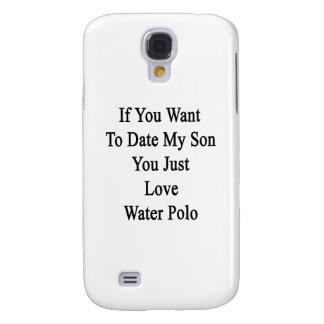 If You Want To Date My Son You Must Love Water Pol Galaxy S4 Case