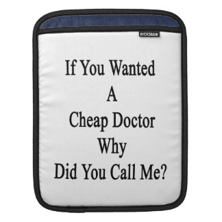 If You Wanted A Cheap Doctor Why Did You Call Me iPad Sleeve