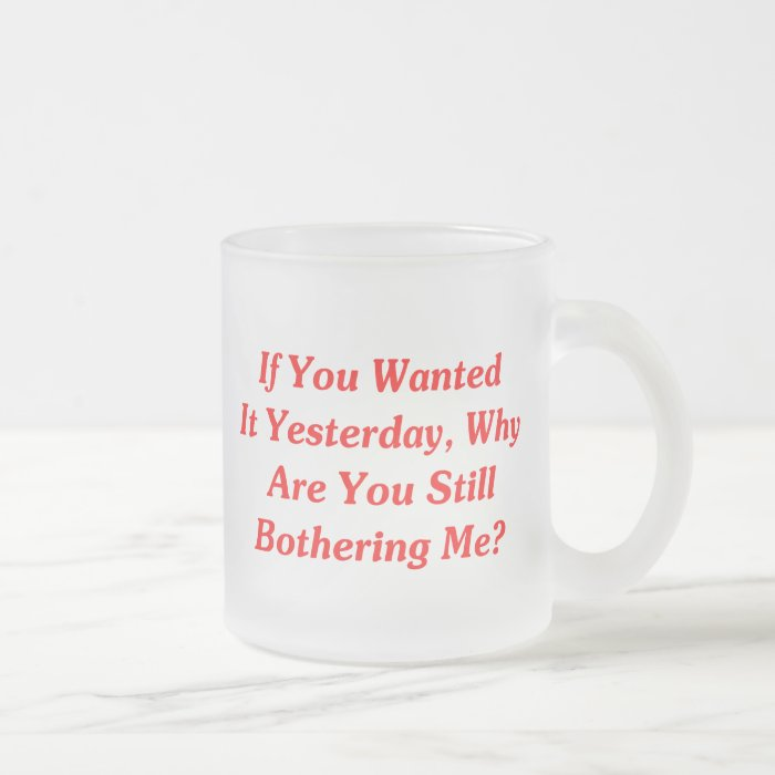 If You Wanted It Yesterday Frosted Glass Coffee Mug
