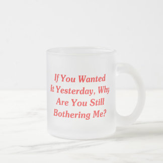 If You Wanted It Yesterday 10 Oz Frosted Glass Coffee Mug