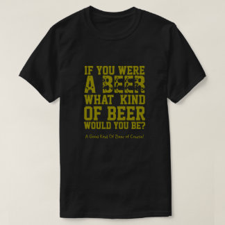 If You Were A Beer What Kind Of Beer Would You Be? T-Shirt