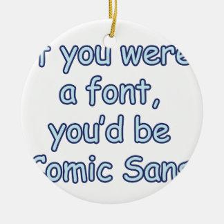 If you were a font, you'd be comic sans ceramic ornament