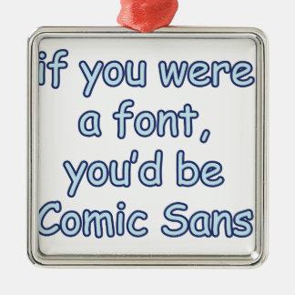 If you were a font, you'd be comic sans metal ornament