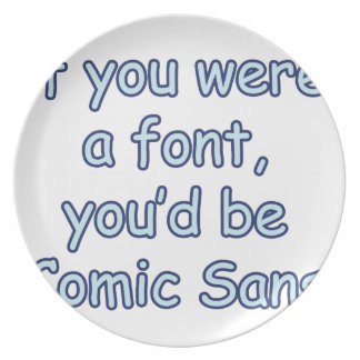 If you were a font, you'd be comic sans party plate
