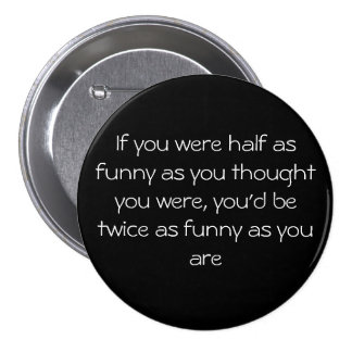 If you were half as funny as you thought you we... button