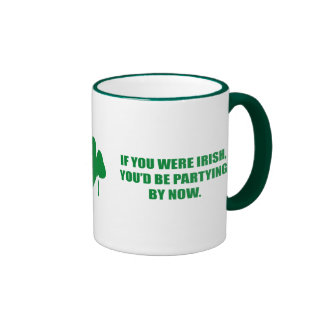 IF YOU WERE IRISH, YOU'D BE PARYTING BY NOW RINGER COFFEE MUG
