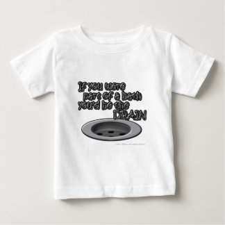 If you were part of a bath you'd be the DRAIN Baby T-Shirt