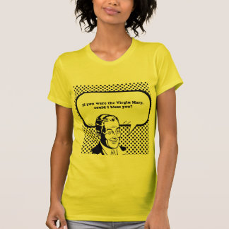IF YOU WERE THE VIRGIN MARY - COULD I BLESS YOU T-SHIRT