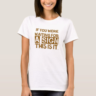 If You Were Waiting For A Sign This Is It.. T-Shirt