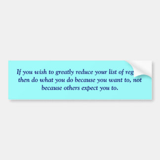 If you wish to greatly reduce your list of regr... bumper sticker