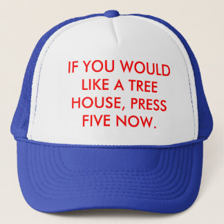 IF YOU WOULD LIKE A TREE HOUSE, PRESS FIVE NOW. TRUCKER HAT