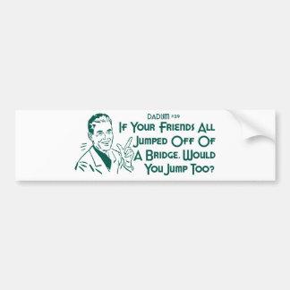 If Your Friends All Jumped Off Of A Bridge ... Car Bumper Sticker