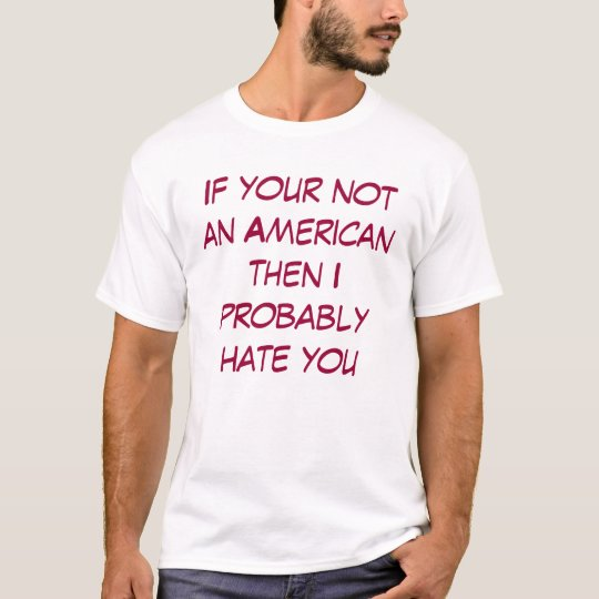 If your not an American then I probably hate you T-Shirt