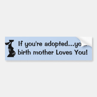 If you're adopted...your birth mother Loves You! Car Bumper Sticker