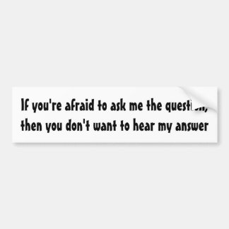 If you're afraid to ask me the question ... bumper sticker