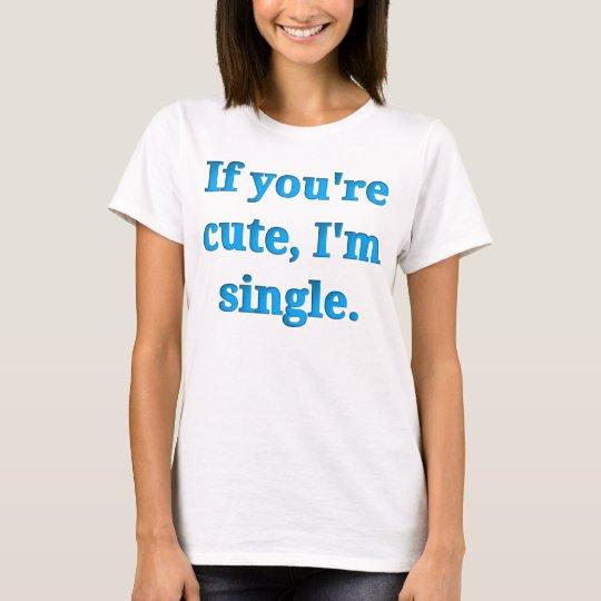 If you're cute, I'm single T-Shirt