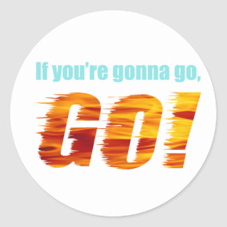 If You're Gonna Go, GO! Classic Round Sticker