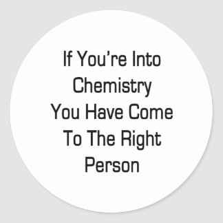 If You're Into Chemistry You Have Come To The Righ Classic Round Sticker