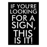 If you're looking for a sign, this is it poster
