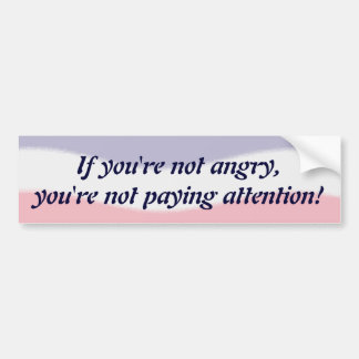 If you're not angry Bumper Sticker