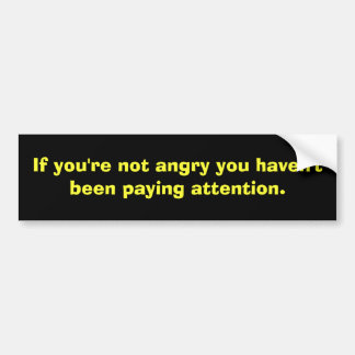 If you're not angry you haven't been paying att... car bumper sticker