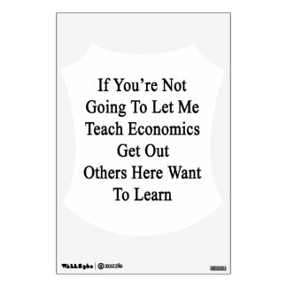 If You're Not Going To Let Me Teach Economics Get Wall Decals