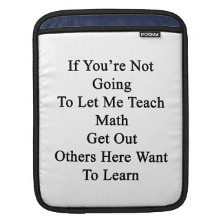If You're Not Going To Let Me Teach Math Get Out O Sleeve For iPads