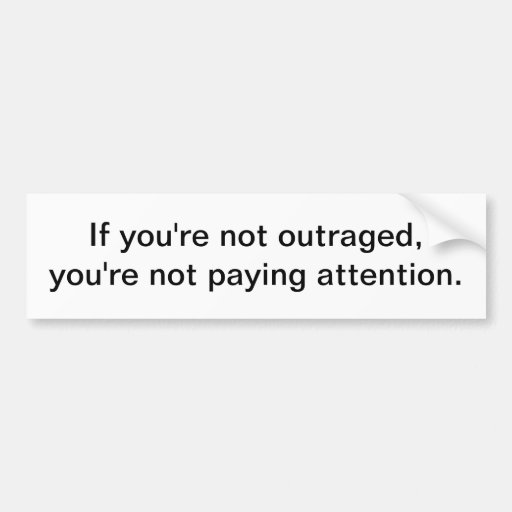 If you're not outraged - bumper sticker