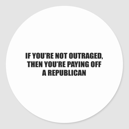 if you're not outraged then you're paying off a re classic round sticker