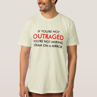 IF YOU'RE NOT , OUTRAGED, YOU'RE NOT MAKING STE... T-Shirt