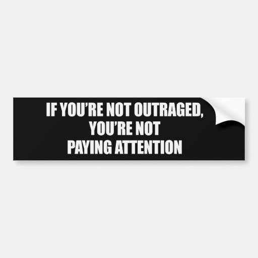 IF YOURE NOT OUTRAGED - YOURE NOT PAYING ATTENTION BUMPER ...