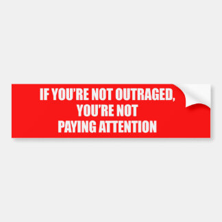 IF YOURE NOT OUTRAGED - YOURE NOT PAYING ATTENTION BUMPER STICKER