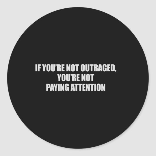 IF YOURE NOT OUTRAGED - YOURE NOT PAYING ATTENTION CLASSIC ROUND STICKER