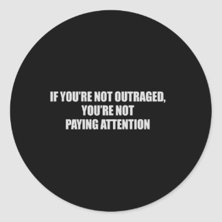 IF YOURE NOT OUTRAGED - YOURE NOT PAYING ATTENTION ROUND STICKERS
