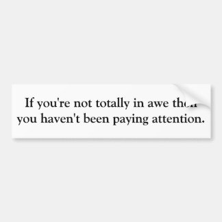 If you're not totally in awe then you haven't b... car bumper sticker