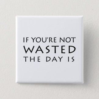 If You're Not Wasted The Day Is Button