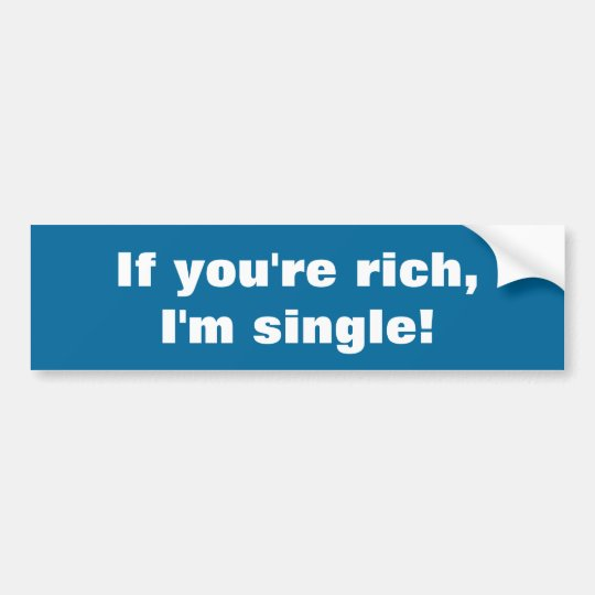 If you're rich, I'm single! Bumper Sticker