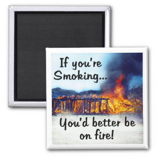 If you're smoking you'd better be on fire! 2 inch square magnet