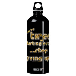 If you're tired of starting over... water bottle