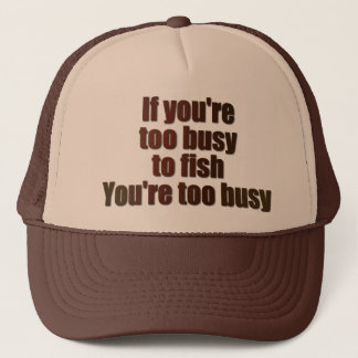 If you're too busy to fish, you're too busy trucker hat