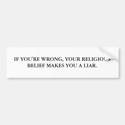 IF YOU'RE WRONG, YOU'RE RELIGIOUS BELIEF MAKES ... CAR BUMPER STICKER