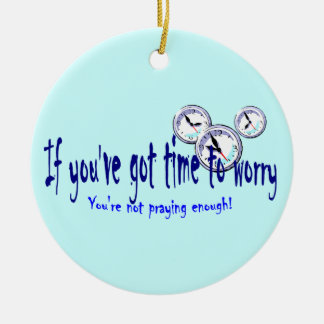 If You've Got Time to Worry... Ceramic Ornament