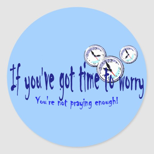 If You've Got Time to Worry... Classic Round Sticker