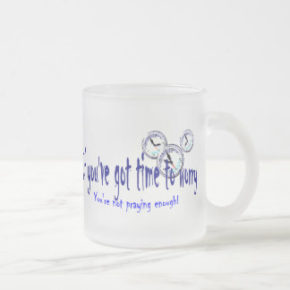 If You've Got Time to Worry... 10 Oz Frosted Glass Coffee Mug